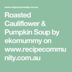 Roasted Cauliflower & Pumpkin Soup  by ekomummy on www.recipecommunity.com.au