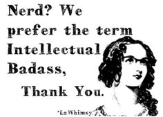 Nerd? We prefer the term Intellectual Badass, Thank You. via LaWhimsy ~ I'm Proud to be an Intellectual Badass