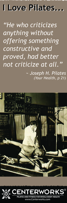 """""""He who criticizes anything without offering something constructive and proved, had better not criticize at all.""""  ~ Joseph H. Pilates"""