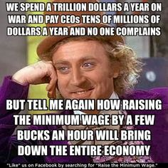 We spend a trillion dollars a year on war and we pay CEOs tens of millions of dollars a year and no one complains. So, tell me again how raising the minimum wage by a few bucks an hour will bring down the entire economy?
