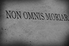 """NON OMNIS MORIAR - """"Not all of me will die."""" I hope I am able to do something great before my end. That way this tattoo idea may become reality."""