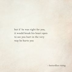 but if he was right for you, it would break his heart open to see you hurt in the very way he hurts you – butterflies rising My Heart Quotes, Broken Heart Quotes, Quotes To Live By, Quotes Heart Break, Dont Hurt Me Quotes, Being Hurt Quotes, Heartbreak Qoutes Hurt, Words Hurt Quotes, Mood Quotes