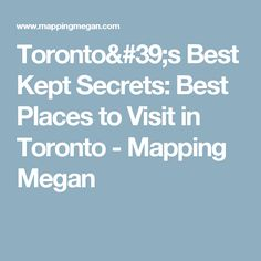 Toronto's Best Kept Secrets: Best Places to Visit in Toronto - Mapping Megan