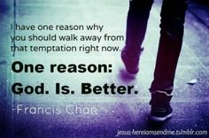 I have one reason why you should walk away from that temptation right now. One reason: God. Is. Better.