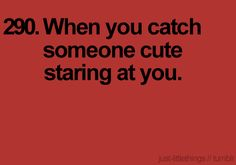 especially the guy that you stare at!