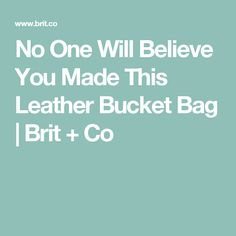 No One Will Believe You Made This Leather Bucket Bag | Brit + Co