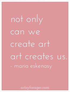 """Not only can we create art, art creates us."" -Maria Eskanasy"
