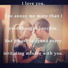 Te amo. Me irritas más de lo que pensé posible. Pero quiero pasar cada irritante minuto contigo (=