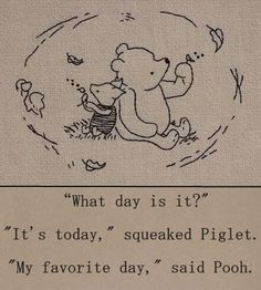 """What day is it?"" - ""It's today,"" squeaked Piglet. ""My favorite day,"" said Pooh. - One of the best Winnie the Pooh quotes. Inspirational, buddhist quote from a children's book :-) Pooh Bear, Tigger, Winnie The Pooh Quotes, Eeyore Quotes, Winnie The Pooh Drawing, Piglet Winnie The Pooh, Winnie The Pooh Tattoos, Winnie The Pooh Friends, What Day Is It"