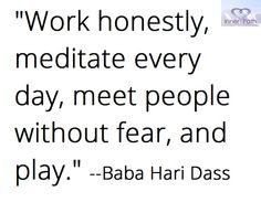Work honestly, meditate every day, meet people without fear, and play. -- Baba Hari Dass #quote