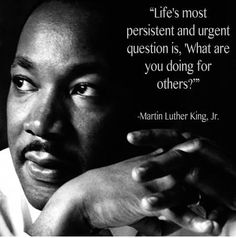 """Life's most persistent and urgent question is """"What are you doing for others?""""  MLK"""