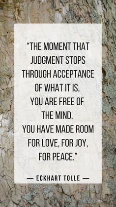 """""""The moment that judgment stops through acceptance of what it is, you are free of the mind. You have made room for love, for joy, for peace."""" ― Eckhart Tolle Source by cunez Now Quotes, True Quotes, Great Quotes, Inspirational Quotes, Qoutes, Motivational, Healing Quotes, Spiritual Quotes, Wisdom Quotes"""