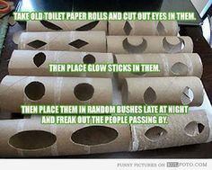 Take old toilet paper rolls and cut out eyes in them. Then place glow sticks in them. Place them in random bushes late at night and freak out the people passing by.  Think Halloween.