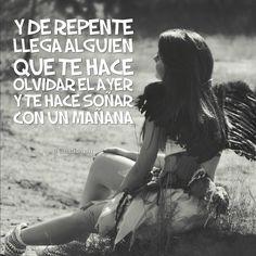 """""""Y de repente llega alguien que te hace #Olvidar el #Ayer y te hace soñar con un mañana""""."""