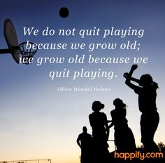 We do not quit playing because we grow old; we grow old because we quit playing.