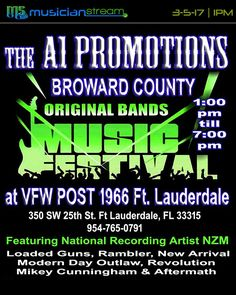 Sunday - March 5th, 2017**  THE A1 PROMOTIONS BROWARD COUNTY ORIGINAL BANDS MUSIC FESTIVAL!**  Featuring:**  NATIONAL RECORDING ARTIST - NZM**  LOADED GUNS** RAMBLER** NEW ARRIVAL** MODERN DAY OUTLAW** REVOLUTION** MIKEY CUNNINGHAM & THE AFTERMATH** BIG WHISKEY & THE OPIUM KINGS** ____________________________________  LIVE from the VFW POST 1966 in Fort Lauderdale, Florida!**  LIVE STREAMCAST begins at 1 PM on the A1 PROMOTIONS Channel on MUSICIANSTREAM.COM!