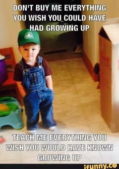 """""""Don't buy me everything you wish you could have had growing up, teach me everything you with you would have KNOWN growing up."""""""