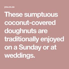 These sumptuous coconut-covered doughnuts are traditionally enjoyed on a Sunday or at weddings. Doughnuts, Coconut, Sunday, Weddings, Food, Domingo, Eten, Mariage, Wedding
