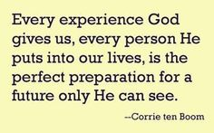 "'Every experience God gives us, every person He puts into our lives, is the perfect preparation for the future only He can see."" - Corrie ten Boom."