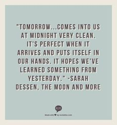 """""""Tomorrow...Comes into us at midnight very clean. It's perfect when it arrives and puts itself in our hands. It hopes we've learned something from yesterday."""" -Sarah Dessen, The Moon and More"""