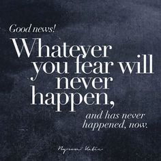 Good news! Whatever you fear will never happen, and has never happened, now.  —Byron Katie