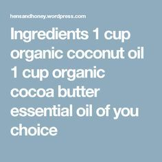 Ingredients 1 cup organic coconut oil 1 cup organic cocoa butter essential oil of you choice