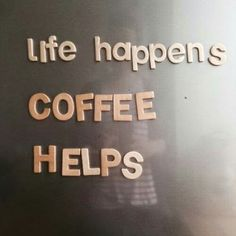 Life happens. Coffee helps. Yes it does.