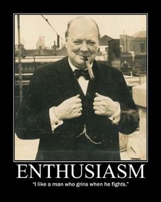 """ENTHUSIASM:  """"I like a man who grins when he fights."""" ~ Sir Winston Churchill"""