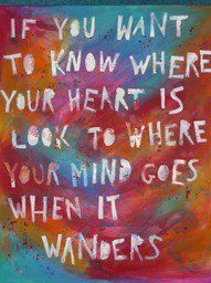 where your mind goes, there your heart is...