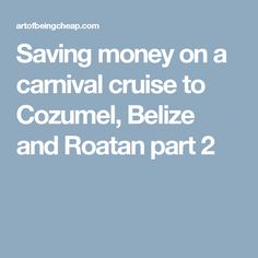 Saving money on a carnival cruise to Cozumel, Belize and Roatan part 2
