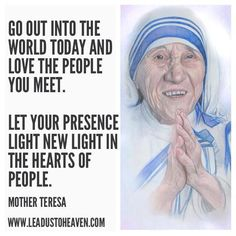 Go out into the world today and love the people you meet. Let your presence light new light in the hearts of people.-Mother Teresa