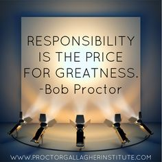 """""""Responsibility is the price for GREATNESS."""" - Bob Proctor 