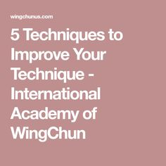 5 Techniques to Improve Your Technique - International Academy of WingChun