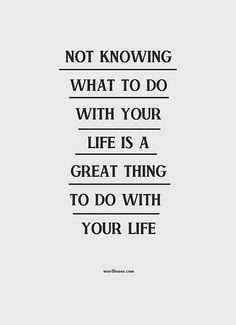 """""""not knowing what to do with your life is a great thing to do with your life."""""""