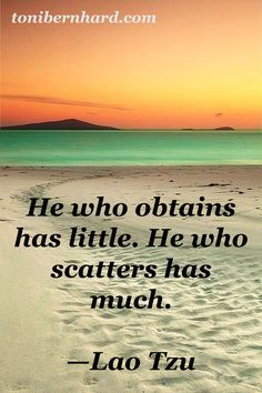 """""""He who obtains has little. He who scatters has much."""" —Lao Tzu"""