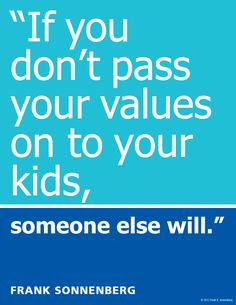 """""""If you don't pass your values on to your kids, someone else will."""" ~ Frank Sonnenberg www.FrankSonnenbergOnline.com"""