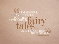 If I'm honest I have to tell you that I still read fairy tales and I like them best of all.  ~Audrey Hepburn~ I just love her : )