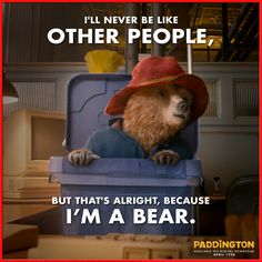I'll never be like other people, bust that's alright, because I'm a bear.  Just be YOU! | Paddington