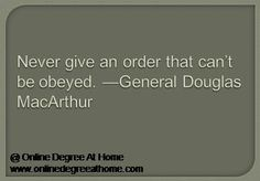 Educational leadership quotes. Never give an order that can't be obeyed. —General Douglas MacArthur #Educationalleadershipquotes #Inspirationaleducationalquotes www.onlinedegreeathome.com