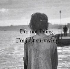 ''I'm not living, I'm just surviving.'' This picture said enough and it's true. I'm not a person who like those negative thoughts, but in this world it isn't possible not to think negative because of persons making you feel really bad. They don't deserve you. You're too good for them.
