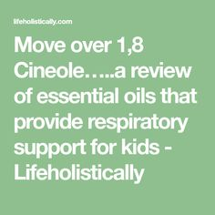 Move over 1,8 Cineole…..a review of essential oils that provide respiratory support for kids - Lifeholistically
