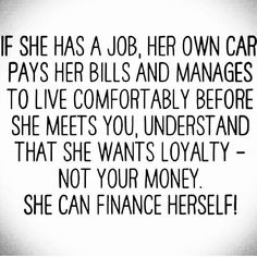 If she has a job, her own car, pays her bills and manages to live comfortably before she meets you, understand that she wants loyalty-not your money. She can finance herself!
