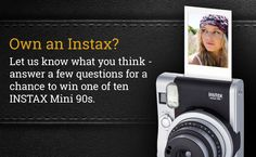 """Check out the FUJIFILM INSTAX® """"Do you own an INSTAX?"""" Sweepstakes! 10 chances to win an INSTAX Mini 90."""