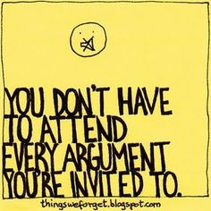 You don't have to attend every arguement you're invited to.