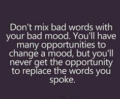 be careful what you say. you cannot take those words back.