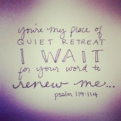 Psalm 119:114- you're my place of quiet retreat