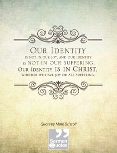 """our identity is not in our joy, and our identity is not in our suffering. our identity is in Christ, whether we have joy or are suffering."" -mark driscoll"