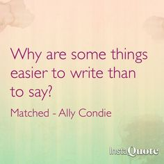 Matched - Ally Condie  My response: sometimes it is easier to express what your heart wants to say in paper..... what the heart say is not always clear until you write it in paper.......