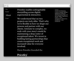 Priestley produces highly cinematic work across all digital platforms. The newly established branding uses stark white typography in a colorless environment to capture filmic emotion. The black and white structure transitions to color as the work comes to the forefront and activates the system. The written word is a key branding element in a traditionally visual world. These elements were used to create a distinct mood and feeling across the website and stationery.