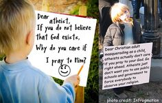 Christian adult places cheesy question in photoshopped child's easel: Dear atheist, if you do not believe that God exists, why do you care if I pray to him? Smiley face.  Response: Dear Christian adult masquerading as a child, atheists don't actually care if you pray to your God.  Go right ahead.  Atheists just don't want you to use public schools and government to force everybody to observe your religion.